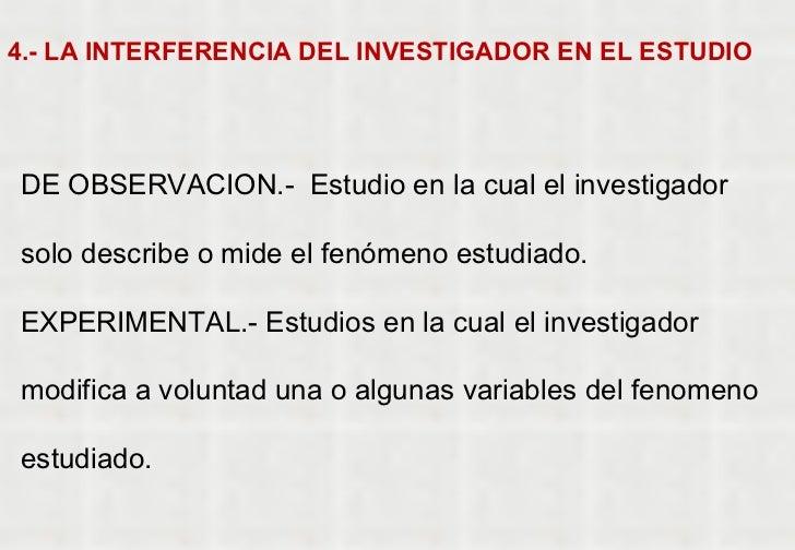 4.- LA INTERFERENCIA DEL INVESTIGADOR EN EL ESTUDIO DE OBSERVACION.-  Estudio en la cual el investigador solo describe o m...