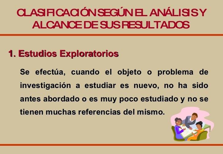1. Estudios Exploratorios   CLASIFICACIÓN SEGÚN EL ANÁLISIS Y ALCANCE DE SUS RESULTADOS   Se efectúa, cuando el objeto o p...