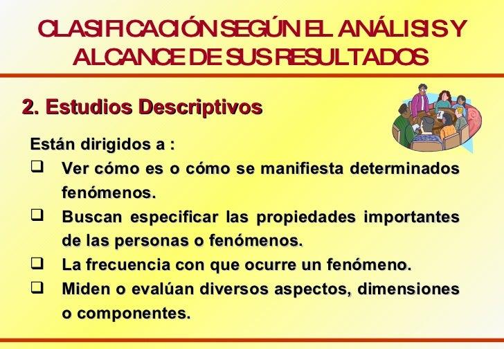 CLASIFICACIÓN SEGÚN EL ANÁLISIS Y ALCANCE DE SUS RESULTADOS   2. Estudios Descriptivos   <ul><li>Están dirigidos a : </li>...