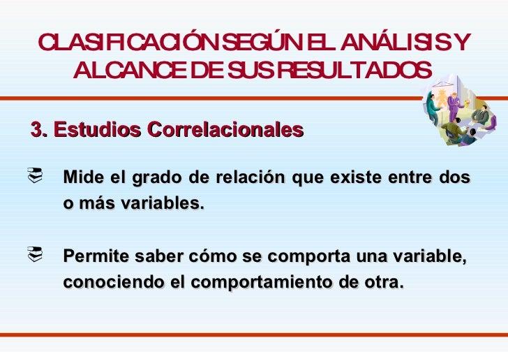 CLASIFICACIÓN SEGÚN EL ANÁLISIS Y ALCANCE DE SUS RESULTADOS   3. Estudios Correlacionales   <ul><li>Mide el grado de relac...