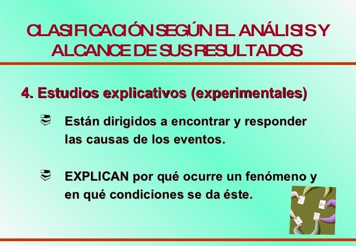 CLASIFICACIÓN SEGÚN EL ANÁLISIS Y ALCANCE DE SUS RESULTADOS   4. Estudios explicativos (experimentales)   <ul><li>Están di...