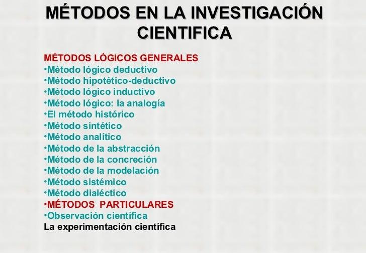 MÉTODOS EN LA INVESTIGACIÓN CIENTIFICA <ul><li>MÉTODOS LÓGICOS GENERALES    </li></ul><ul><li>Método lógico deductivo </li...