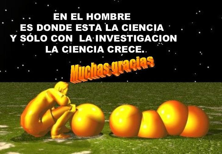 EN EL HOMBRE  ES DONDE ESTA LA CIENCIA  Y SÓLO CON  LA INVESTIGACION LA CIENCIA CRECE. Muchas gracias