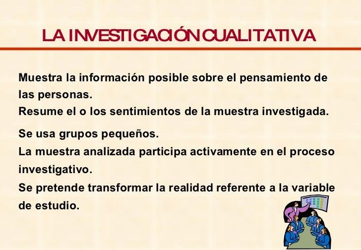 LA INVESTIGACIÓN CUALITATIVA   Muestra la información posible sobre el pensamiento de las personas. Resume el o los sentim...
