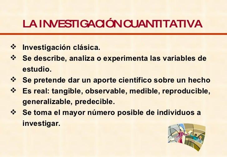 LA INVESTIGACIÓN CUANTITATIVA   <ul><li>Investigación clásica. </li></ul><ul><li>Se describe, analiza o experimenta las va...