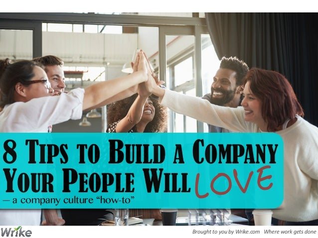 Brought  to  you  by  Wrike.com      Where  work  gets  done 8 TIPS TO BUILD A COMPANY YOUR PEOPLE WIL...