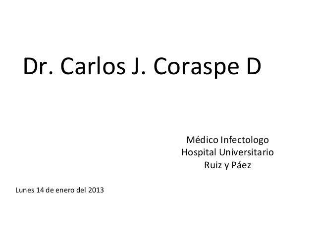 Dr. Carlos J. Coraspe D                              Médico Infectologo                             Hospital Universitario...