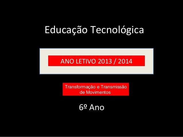 Educação Tecnológica  ANO LETIVO 2013 / 2014  Transformação e Transmissão  de Movimentos  6º Ano