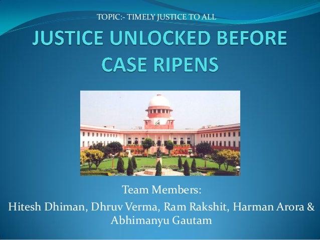 Team Members: Hitesh Dhiman, Dhruv Verma, Ram Rakshit, Harman Arora & Abhimanyu Gautam TOPIC:- TIMELY JUSTICE TO ALL