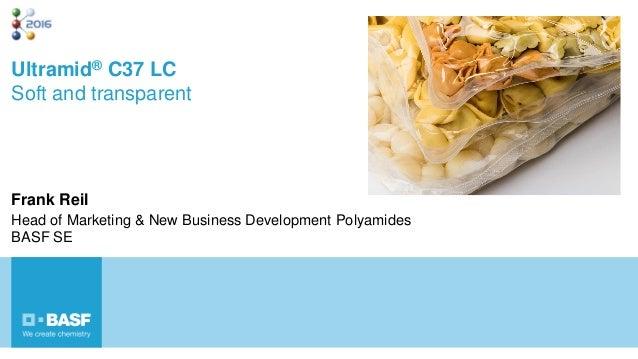 Ultramid® C37 LC Soft and transparent Frank Reil Head of Marketing & New Business Development Polyamides BASF SE