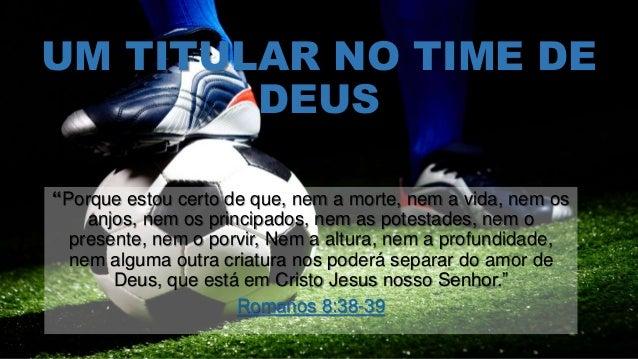 """UM TITULAR NO TIME DE DEUS """"Porque estou certo de que, nem a morte, nem a vida, nem os anjos, nem os principados, nem as p..."""
