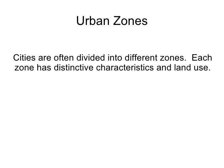 Urban Zones Cities are often divided into different zones.  Each zone has distinctive characteristics and land use.