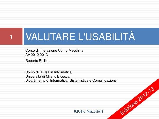 1   VALUTARE LUSABILITÀ    Corso di Interazione Uomo Macchina    AA 2012-2013    Roberto Polillo    Corso di laurea in Inf...
