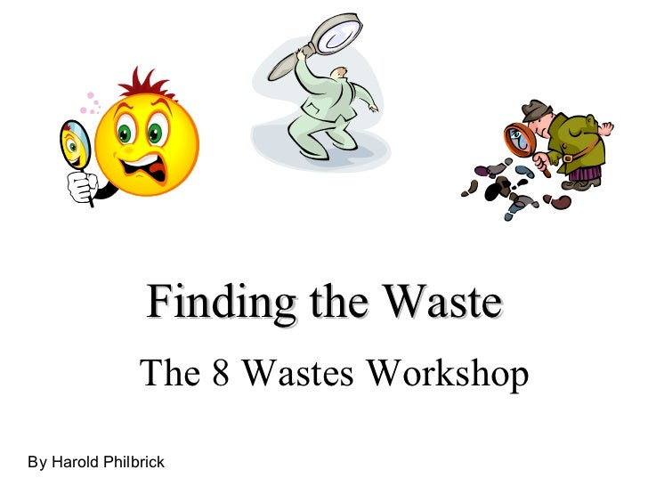 Finding the Waste The 8 Wastes Workshop By Harold Philbrick
