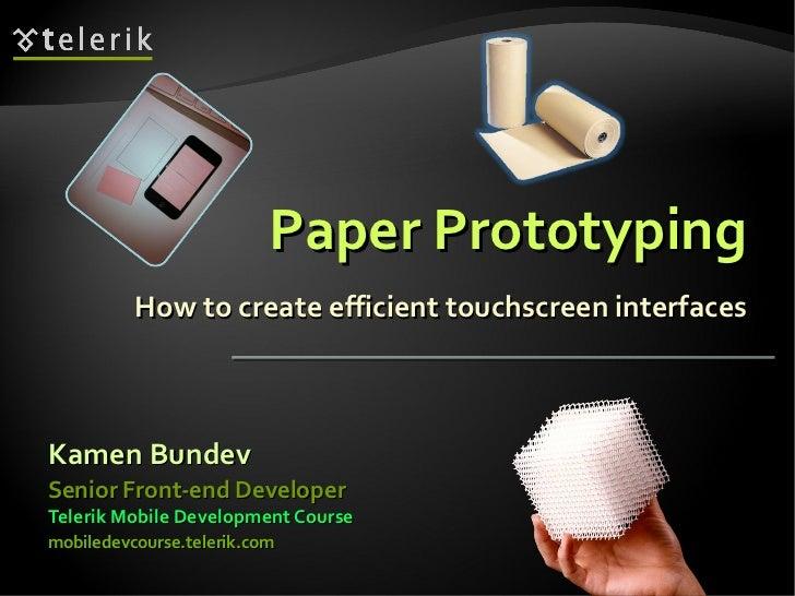 Paper Prototyping How to create efficient touchscreen interfaces <ul><li>Kamen Bundev </li></ul><ul><li>Telerik Mobile Dev...