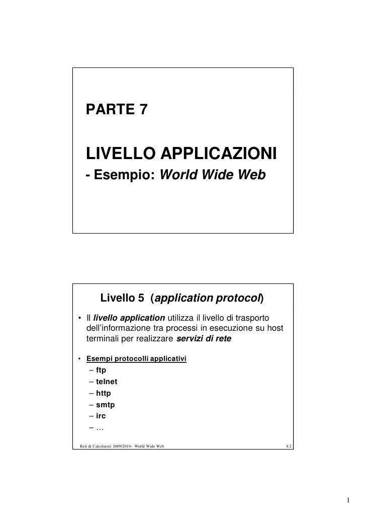 PARTE 7     LIVELLO APPLICAZIONI   - Esempio: World Wide Web               Livello 5 (application protocol) • Il livello a...