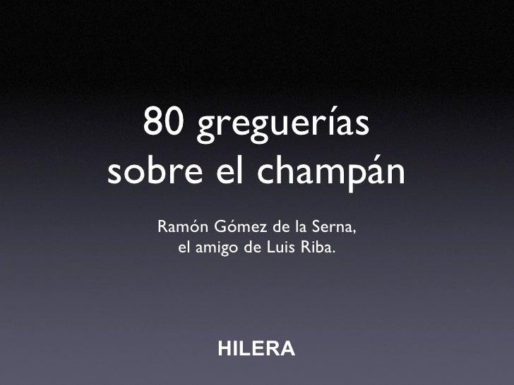 80 greguerías sobre el champán   Ramón Gómez de la Serna,     el amigo de Luis Riba.              HILERA