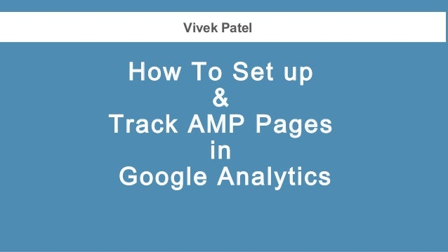 Vivek Patel How To Set up & Track AMP Pages in Google Analytics