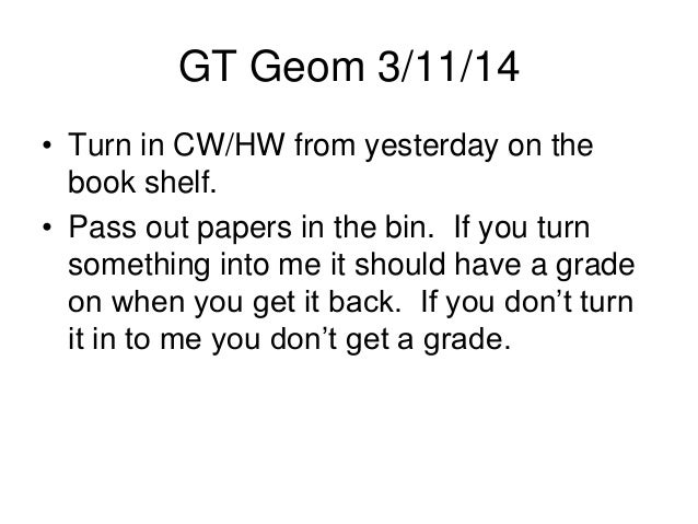 GT Geom 3/11/14 • Turn in CW/HW from yesterday on the book shelf. • Pass out papers in the bin. If you turn something into...