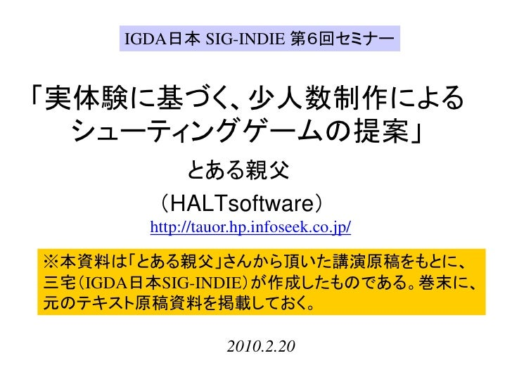 IGDA日本 SIG-INDIE 第6回セミナー   「実体験に基づく、少人数制作による   シューティングゲームの提案」            とある親父          (HALTsoftware)         http://tauo...