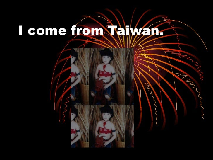 I come from Taiwan.