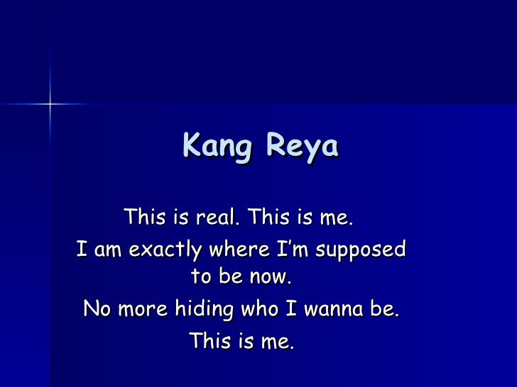 Kang Reya This is real. This is me.  I am exactly where I'm supposed to be now. No more hiding who I wanna be. This is me.