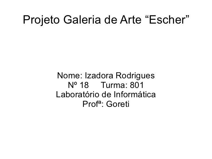 """Projeto Galeria de Arte """"Escher"""" Nome: Izadora Rodrigues Nº 18  Turma: 801 Laboratório de Informática Profª: Goreti"""