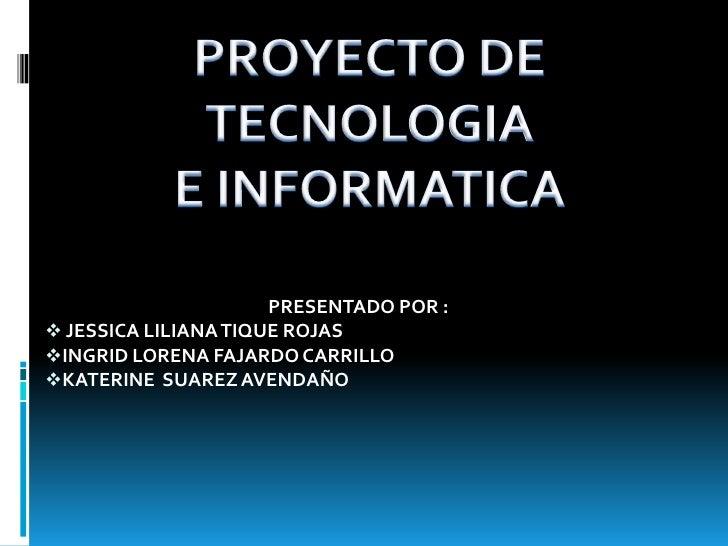 PROYECTO DE TECNOLOGIA<br />E INFORMATICA<br />PRESENTADO POR :<br /><ul><li> JESSICA LILIANA TIQUE ROJAS