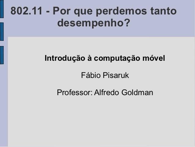 802.11 - Por que perdemos tanto          desempenho?      Introdução à computação móvel              Fábio Pisaruk        ...