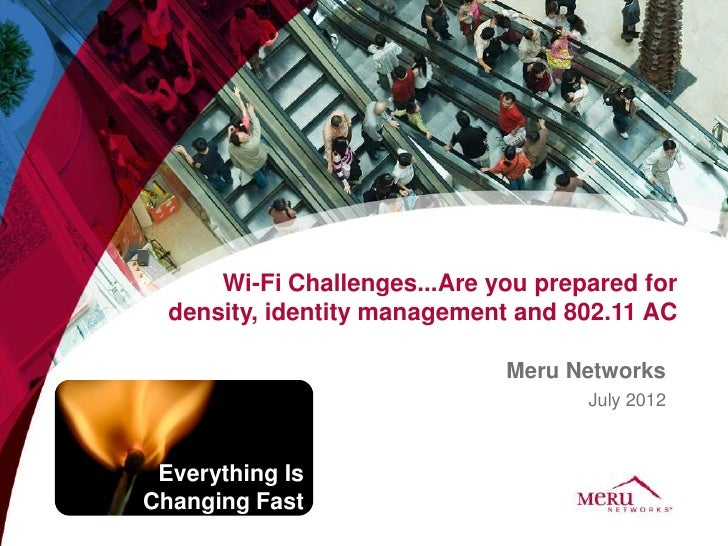 Wi-Fi Challenges...Are you prepared for  density, identity management and 802.11 AC                              Meru Netw...