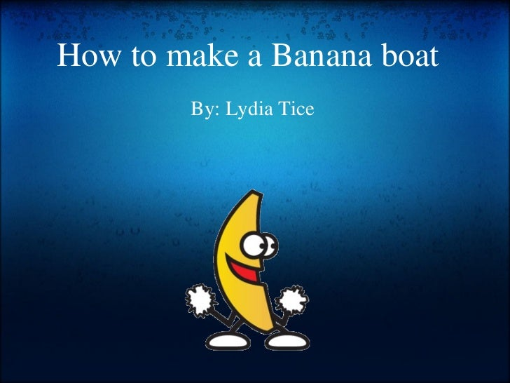 How to make a Banana boat    By: Lydia Tice