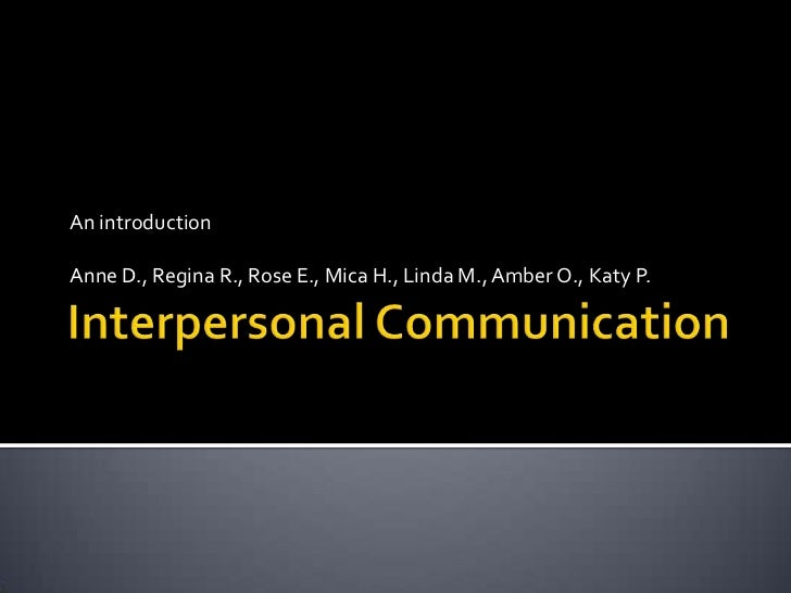 Interpersonal Communication<br />An introduction<br />Anne D., Regina R., Rose E., Mica H., Linda M., Amber O., Katy P.<br />