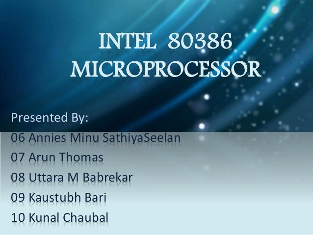INTEL 80386 MICROPROCESSOR Presented By: 06 Annies Minu SathiyaSeelan 07 Arun Thomas 08 Uttara M Babrekar 09 Kaustubh Bari...
