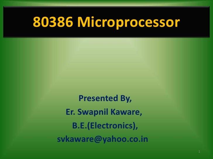 80386 Microprocessor         Presented By,     Er. Swapnil Kaware,       B.E.(Electronics),   svkaware@yahoo.co.in        ...