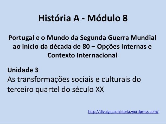 História A - Módulo 8 Portugal e o Mundo da Segunda Guerra Mundial ao início da década de 80 – Opções Internas e Contexto ...