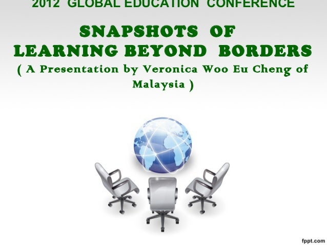 2012 GLOBAL EDUCATION CONFERENCE     SNAPSHOTS OFLEARNING BEYOND BORDERS( A Presentation by Veronica Woo Eu Cheng of      ...