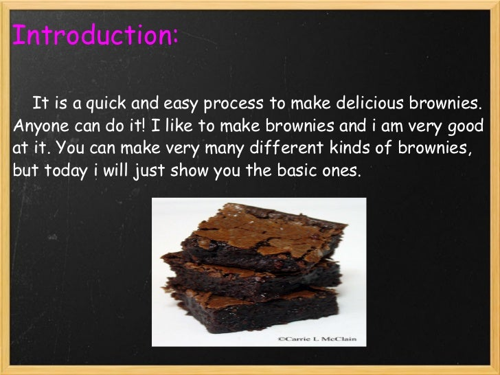 process essay on making brownies Making ice cream can give you something to do when you're bored, hungry for a snack, or want to try something new making your own ice cream can save you money and you can show these different methods to your friends, family, or children.
