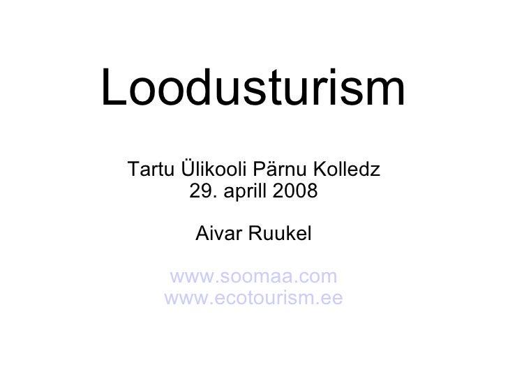 Loodusturism Tartu Ülikooli Pärnu Kolledz 29. aprill 2008 Aivar Ruukel www.soomaa.com www.ecotourism.ee