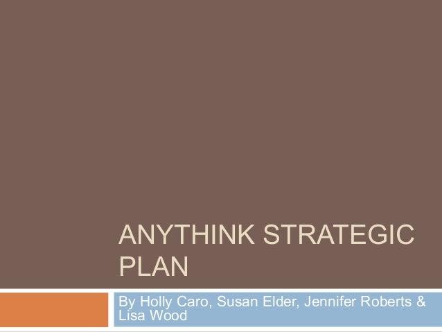 ANYTHINK STRATEGIC PLAN By Holly Caro, Susan Elder, Jennifer Roberts & Lisa Wood