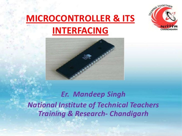 MICROCONTROLLER & ITS     INTERFACING          Er. Mandeep SinghNational Institute of Technical Teachers  Training & Resea...