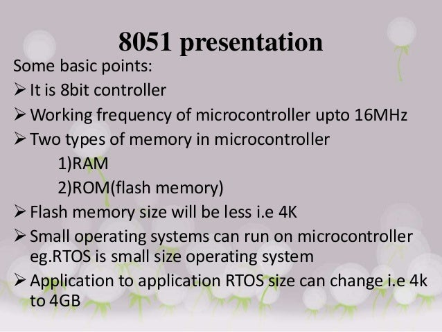 8051 presentation Some basic points: It is 8bit controller Working frequency of microcontroller upto 16MHz Two types of...