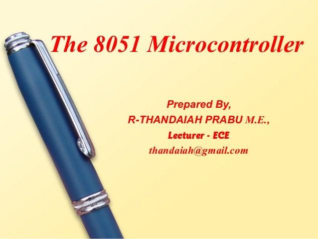 The 8051 Microcontroller              Prepared By,       R-THANDAIAH PRABU M.E.,              Lecturer - ECE          than...