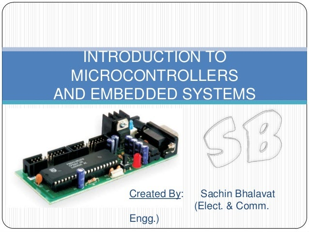 INTRODUCTION TO  MICROCONTROLLERSAND EMBEDDED SYSTEMS       Created By:    Sachin Bhalavat                     (Elect. & C...