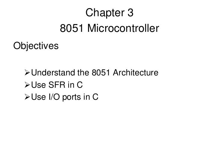 Chapter 3             8051 MicrocontrollerObjectives  Understand the 8051 Architecture  Use SFR in C  Use I/O ports in C