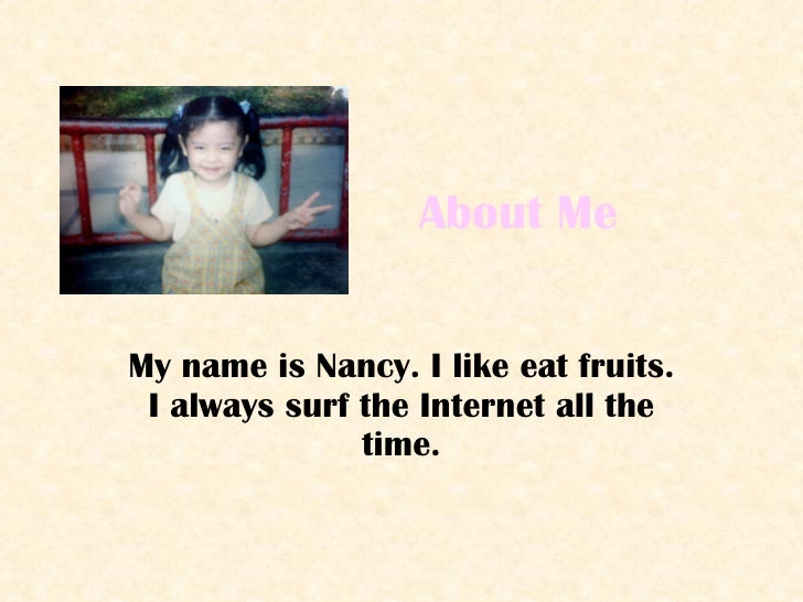 About Me My name is Nancy. I like eat fruits. I always surf the Internet all the time.