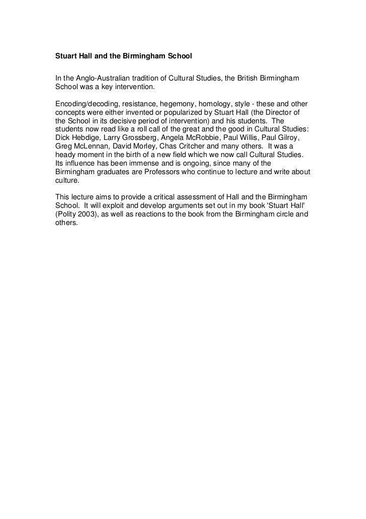 Stuart Hall and the Birmingham SchoolIn the Anglo-Australian tradition of Cultural Studies, the British BirminghamSchool w...