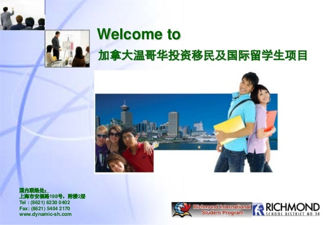 Welcome to 国内联络处: 上海市安福路198号,附楼2层 Tel : (8621) 6230 0402 Fax: (8621) 5404 2170 www.dynamic-sh.com 加拿大温哥华投资移民及国际留学生项目