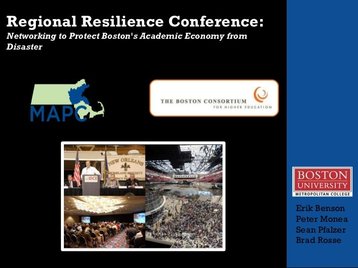 Regional Resilience Conference:   Networking to Protect Boston's Academic Economy from Disaster  Erik Benson Peter Monea...