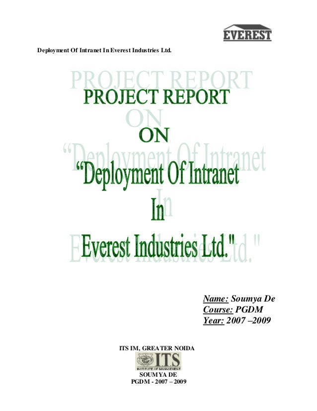 Deployment Of Intranet In Everest Industries Ltd. ITS IM, GREATER NOIDA SOUMYA DE PGDM - 2007 – 2009 Name: Soumya De Cours...