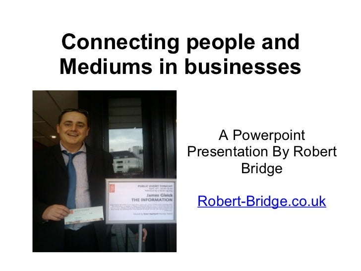 Connecting people and Mediums in businesses A Powerpoint Presentation By Robert Bridge Robert-Bridge.co.uk